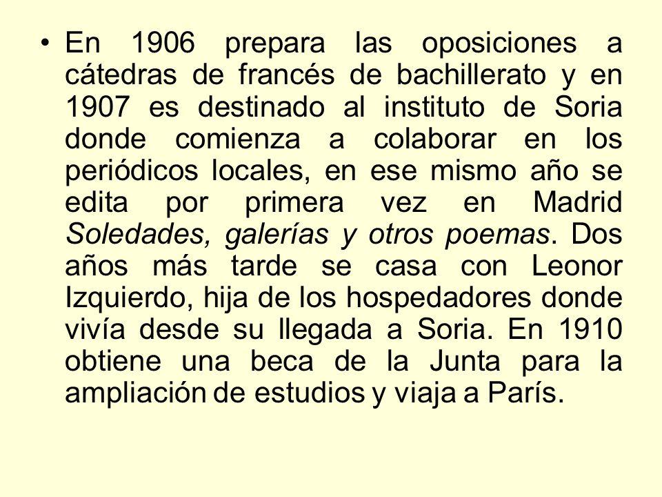 En 1906 prepara las oposiciones a cátedras de francés de bachillerato y en 1907 es destinado al instituto de Soria donde comienza a colaborar en los periódicos locales, en ese mismo año se edita por primera vez en Madrid Soledades, galerías y otros poemas.