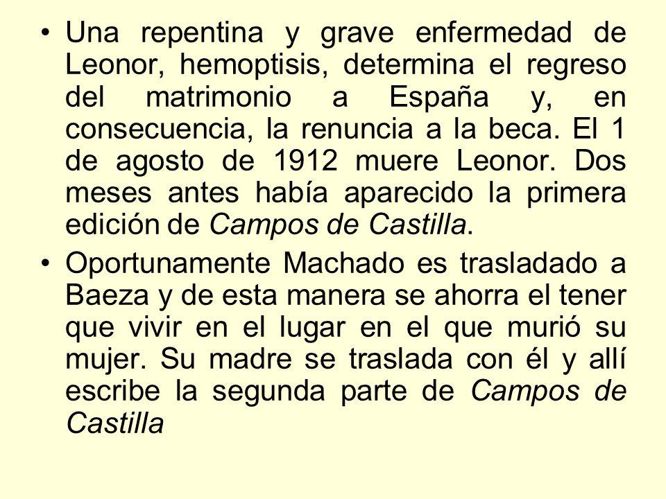 Una repentina y grave enfermedad de Leonor, hemoptisis, determina el regreso del matrimonio a España y, en consecuencia, la renuncia a la beca. El 1 de agosto de 1912 muere Leonor. Dos meses antes había aparecido la primera edición de Campos de Castilla.
