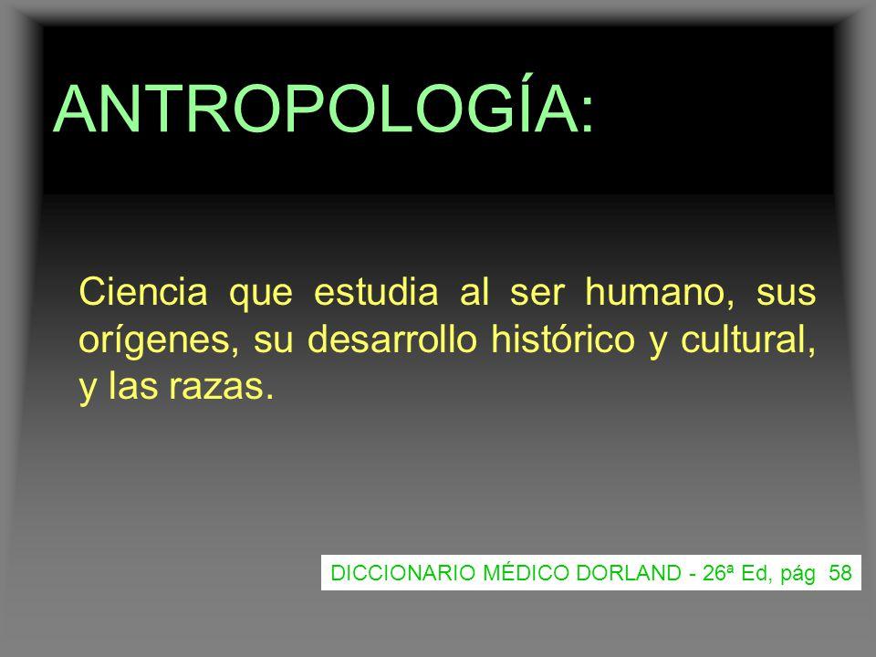 ANTROPOLOGÍA: Ciencia que estudia al ser humano, sus orígenes, su desarrollo histórico y cultural, y las razas.