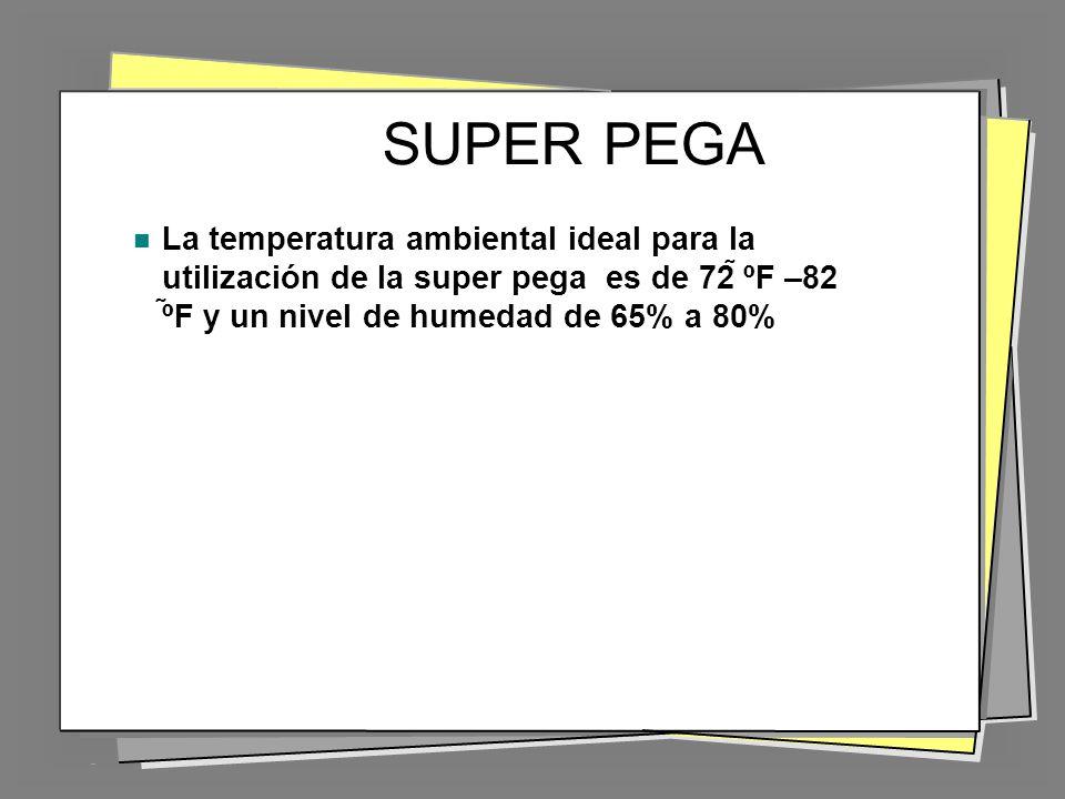 SUPER PEGA La temperatura ambiental ideal para la utilización de la super pega es de 72 ºF –82 ºF y un nivel de humedad de 65% a 80%