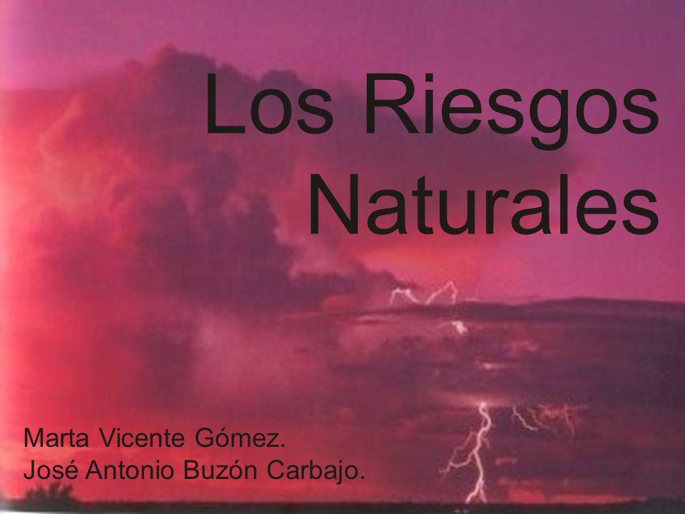 Los Riesgos Naturales Marta Vicente Gómez. José Antonio Buzón Carbajo.