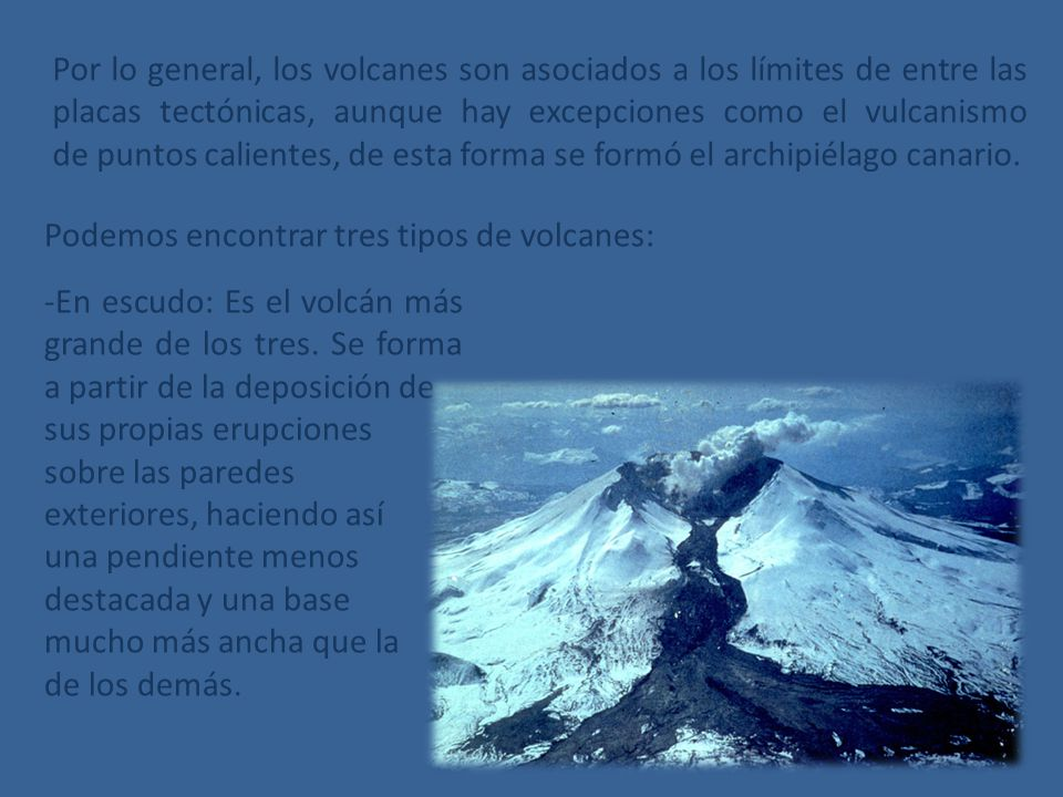 Por lo general, los volcanes son asociados a los límites de entre las placas tectónicas, aunque hay excepciones como el vulcanismo de puntos calientes, de esta forma se formó el archipiélago canario.