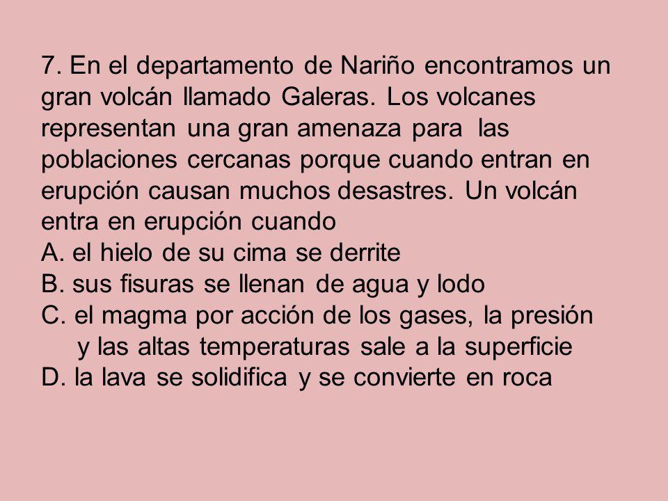 7. En el departamento de Nariño encontramos un gran volcán llamado Galeras. Los volcanes representan una gran amenaza para las poblaciones cercanas porque cuando entran en erupción causan muchos desastres. Un volcán entra en erupción cuando