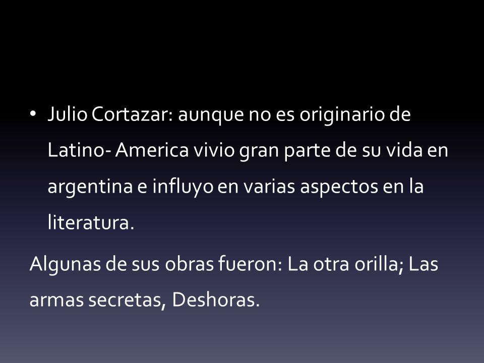 Julio Cortazar: aunque no es originario de Latino- America vivio gran parte de su vida en argentina e influyo en varias aspectos en la literatura.