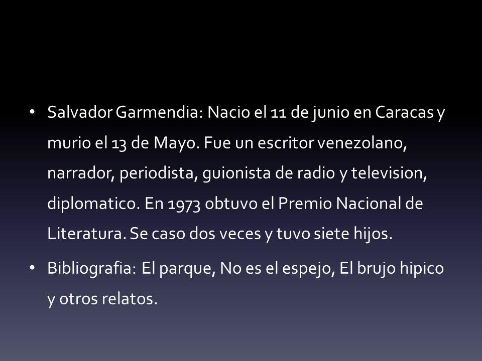 Salvador Garmendia: Nacio el 11 de junio en Caracas y murio el 13 de Mayo. Fue un escritor venezolano, narrador, periodista, guionista de radio y television, diplomatico. En 1973 obtuvo el Premio Nacional de Literatura. Se caso dos veces y tuvo siete hijos.