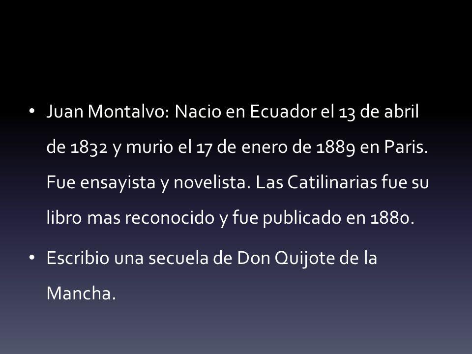 Juan Montalvo: Nacio en Ecuador el 13 de abril de 1832 y murio el 17 de enero de 1889 en Paris. Fue ensayista y novelista. Las Catilinarias fue su libro mas reconocido y fue publicado en 1880.