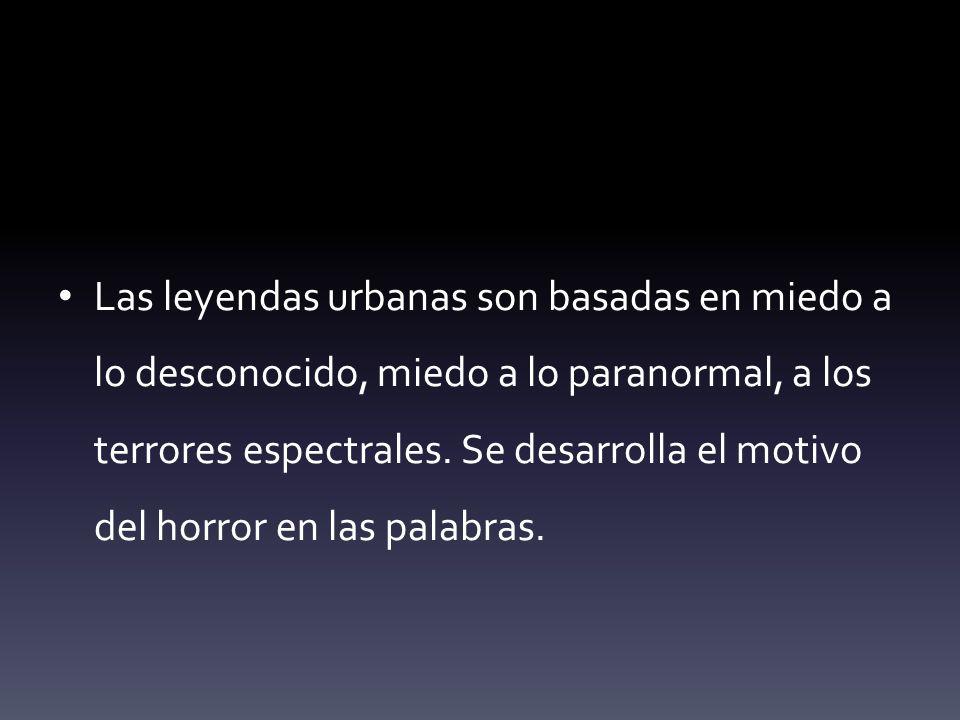 Las leyendas urbanas son basadas en miedo a lo desconocido, miedo a lo paranormal, a los terrores espectrales.