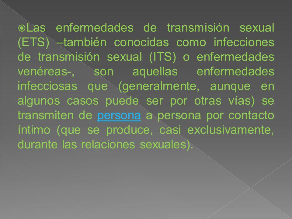 Las enfermedades de transmisión sexual (ETS) –también conocidas como infecciones de transmisión sexual (ITS) o enfermedades venéreas-, son aquellas enfermedades infecciosas que (generalmente, aunque en algunos casos puede ser por otras vías) se transmiten de persona a persona por contacto íntimo (que se produce, casi exclusivamente, durante las relaciones sexuales).