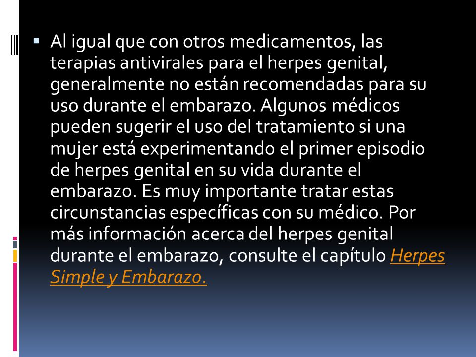 Al igual que con otros medicamentos, las terapias antivirales para el herpes genital, generalmente no están recomendadas para su uso durante el embarazo.