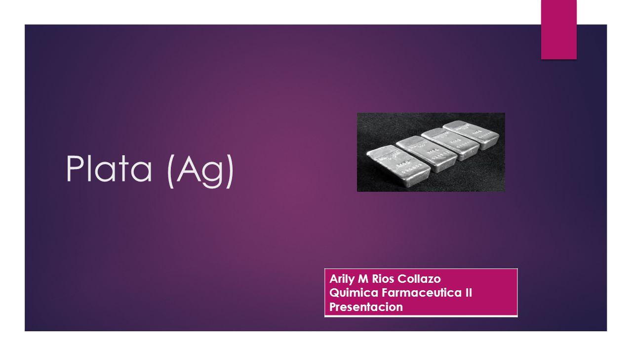 Plata (Ag) Arily M Rios Collazo Quimica Farmaceutica II Presentacion