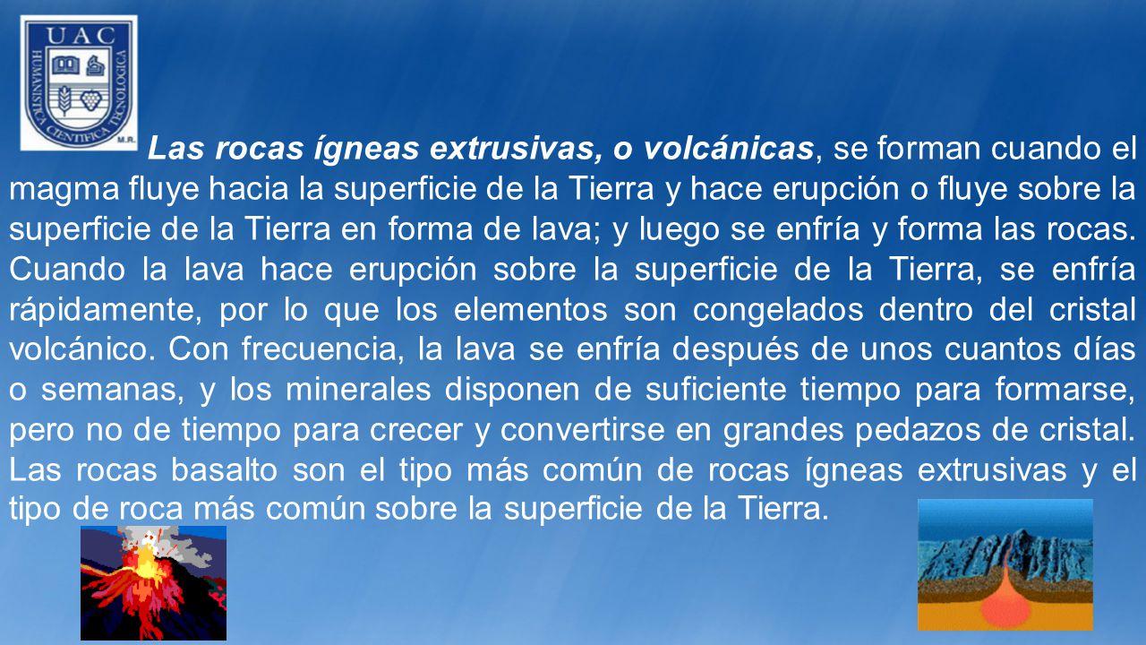 Las rocas ígneas extrusivas, o volcánicas, se forman cuando el magma fluye hacia la superficie de la Tierra y hace erupción o fluye sobre la superficie de la Tierra en forma de lava; y luego se enfría y forma las rocas.