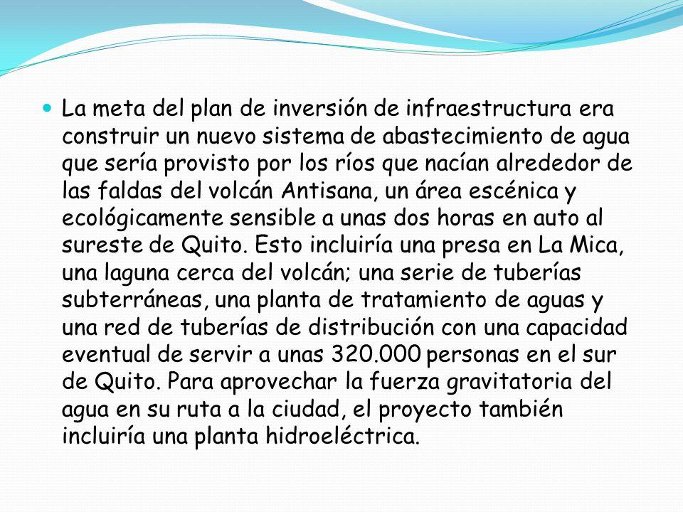La meta del plan de inversión de infraestructura era construir un nuevo sistema de abastecimiento de agua que sería provisto por los ríos que nacían alrededor de las faldas del volcán Antisana, un área escénica y ecológicamente sensible a unas dos horas en auto al sureste de Quito.