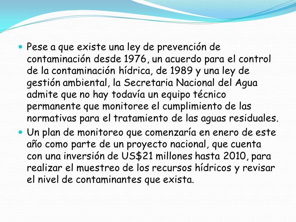 Pese a que existe una ley de prevención de contaminación desde 1976, un acuerdo para el control de la contaminación hídrica, de 1989 y una ley de gestión ambiental, la Secretaria Nacional del Agua admite que no hay todavía un equipo técnico permanente que monitoree el cumplimiento de las normativas para el tratamiento de las aguas residuales.