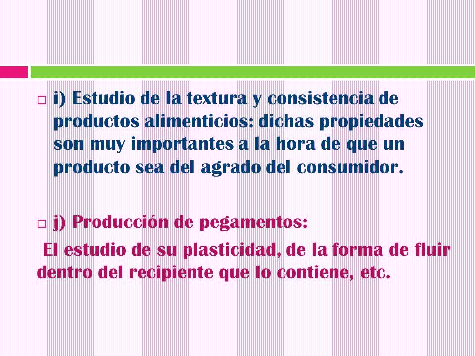 i) Estudio de la textura y consistencia de productos alimenticios: dichas propiedades son muy importantes a la hora de que un producto sea del agrado del consumidor.