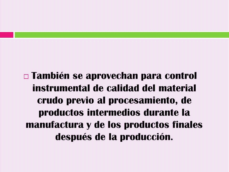 También se aprovechan para control instrumental de calidad del material crudo previo al procesamiento, de productos intermedios durante la manufactura y de los productos finales después de la producción.