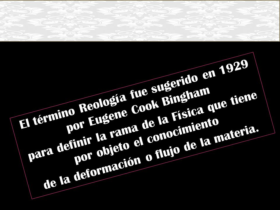El término Reología fue sugerido en 1929 por Eugene Cook Bingham para definir la rama de la Física que tiene por objeto el conocimiento de la deformación o flujo de la materia.