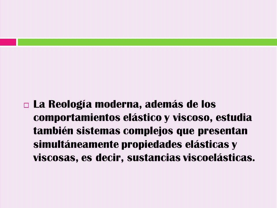 La Reología moderna, además de los comportamientos elástico y viscoso, estudia también sistemas complejos que presentan simultáneamente propiedades elásticas y viscosas, es decir, sustancias viscoelásticas.