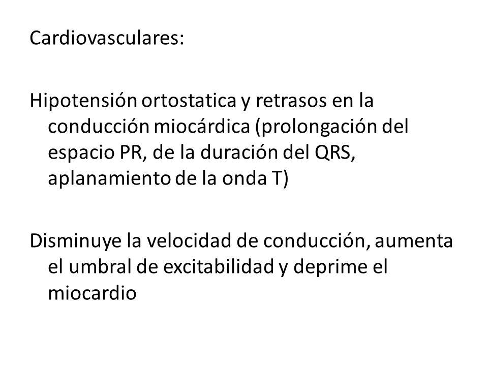 Cardiovasculares: Hipotensión ortostatica y retrasos en la conducción miocárdica (prolongación del espacio PR, de la duración del QRS, aplanamiento de la onda T) Disminuye la velocidad de conducción, aumenta el umbral de excitabilidad y deprime el miocardio