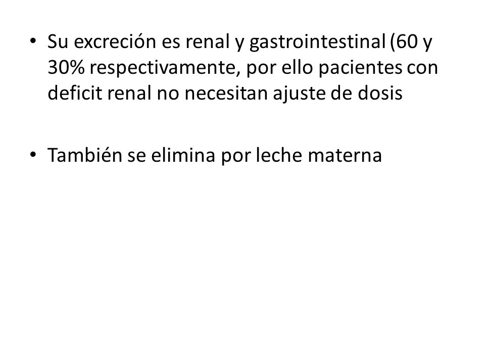 Su excreción es renal y gastrointestinal (60 y 30% respectivamente, por ello pacientes con deficit renal no necesitan ajuste de dosis