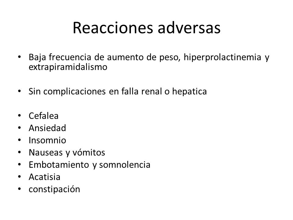 Reacciones adversas Baja frecuencia de aumento de peso, hiperprolactinemia y extrapiramidalismo. Sin complicaciones en falla renal o hepatica.
