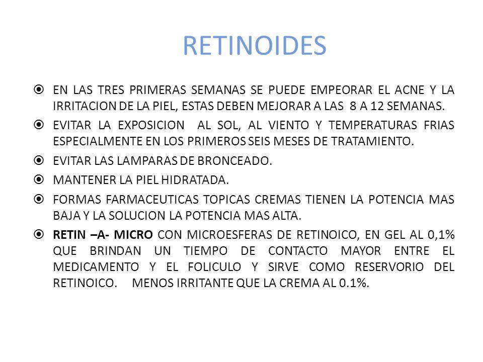 RETINOIDES EN LAS TRES PRIMERAS SEMANAS SE PUEDE EMPEORAR EL ACNE Y LA IRRITACION DE LA PIEL, ESTAS DEBEN MEJORAR A LAS 8 A 12 SEMANAS.