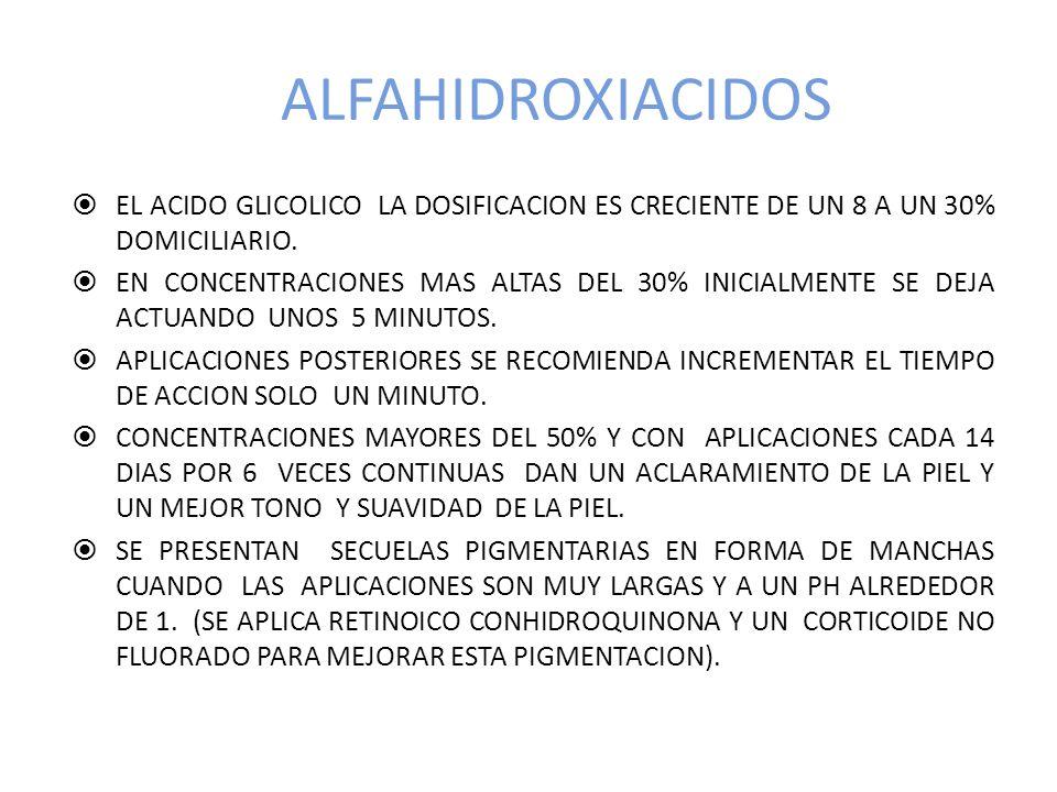 ALFAHIDROXIACIDOS EL ACIDO GLICOLICO LA DOSIFICACION ES CRECIENTE DE UN 8 A UN 30% DOMICILIARIO.