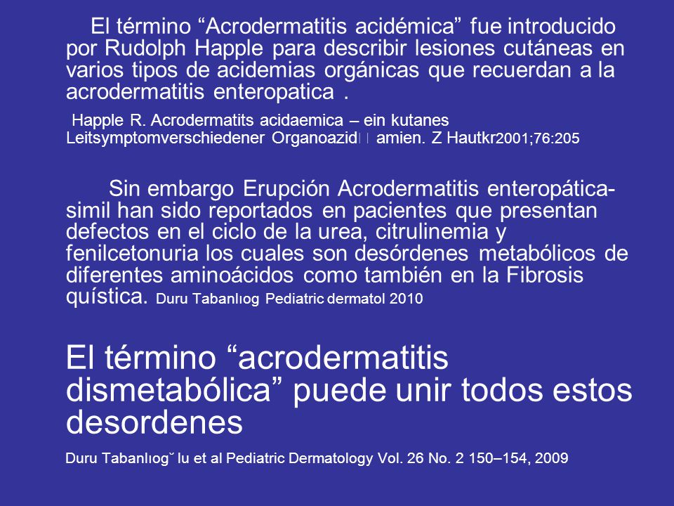 El término Acrodermatitis acidémica fue introducido por Rudolph Happle para describir lesiones cutáneas en varios tipos de acidemias orgánicas que recuerdan a la acrodermatitis enteropatica .