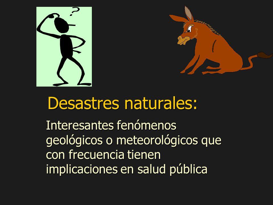 Desastres naturales: Interesantes fenómenos geológicos o meteorológicos que con frecuencia tienen implicaciones en salud pública.