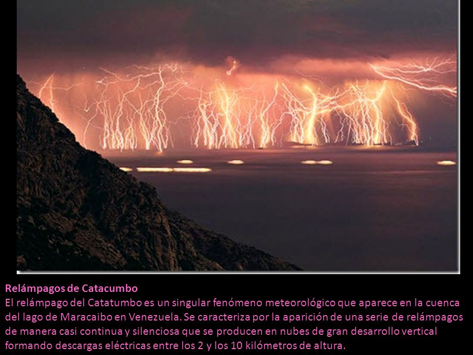 Relámpagos de Catacumbo El relámpago del Catatumbo es un singular fenómeno meteorológico que aparece en la cuenca del lago de Maracaibo en Venezuela.