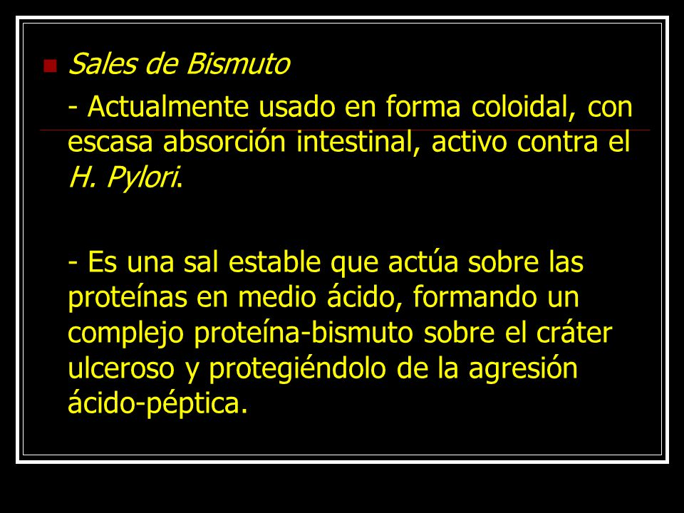 Sales de Bismuto - Actualmente usado en forma coloidal, con escasa absorción intestinal, activo contra el H. Pylori.