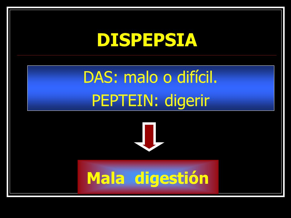 DISPEPSIA DAS: malo o difícil. PEPTEIN: digerir Mala digestión