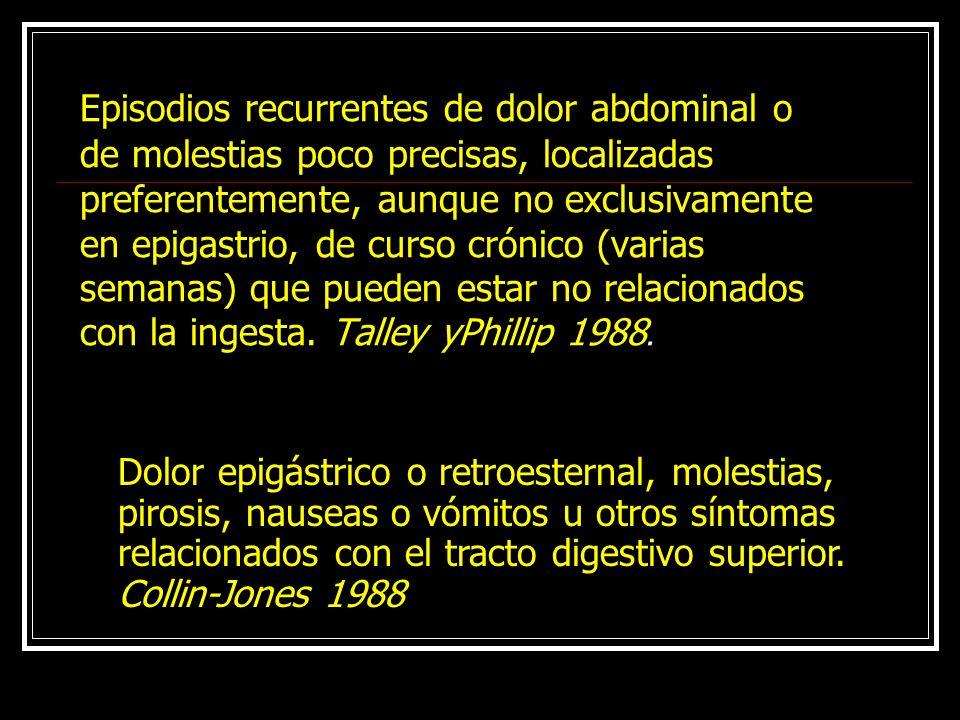 Episodios recurrentes de dolor abdominal o de molestias poco precisas, localizadas preferentemente, aunque no exclusivamente en epigastrio, de curso crónico (varias semanas) que pueden estar no relacionados con la ingesta. Talley yPhillip 1988.