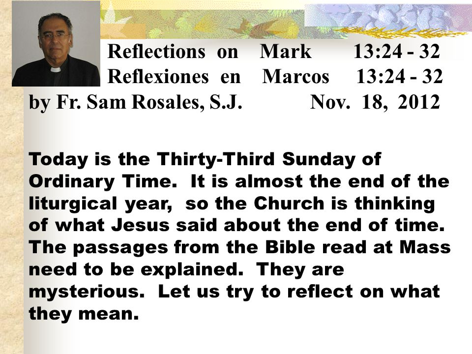 Reflections on Mark 13:24 - 32 Reflexiones en Marcos 13:24 - 32 by Fr. Sam Rosales, S.J. Nov. 18, 2012.