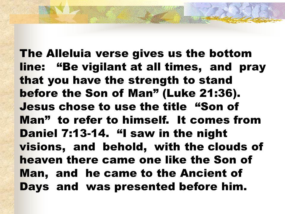 The Alleluia verse gives us the bottom line: Be vigilant at all times, and pray that you have the strength to stand before the Son of Man (Luke 21:36).