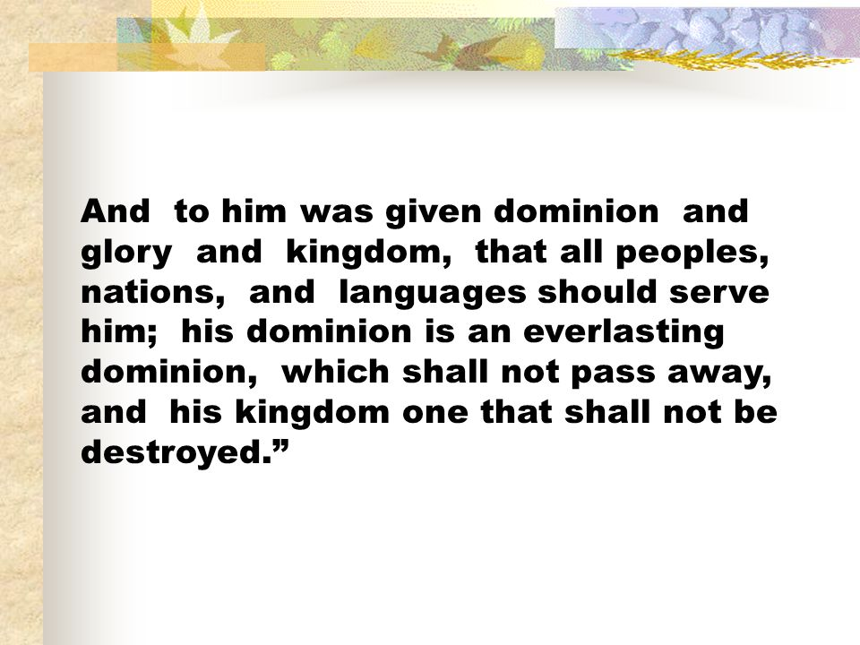 And to him was given dominion and glory and kingdom, that all peoples, nations, and languages should serve him; his dominion is an everlasting dominion, which shall not pass away, and his kingdom one that shall not be destroyed.