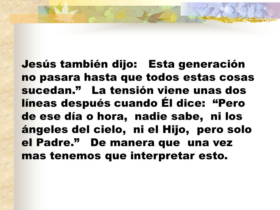 Jesús también dijo: Esta generación no pasara hasta que todos estas cosas sucedan. La tensión viene unas dos líneas después cuando Él dice: Pero de ese día o hora, nadie sabe, ni los ángeles del cielo, ni el Hijo, pero solo el Padre. De manera que una vez mas tenemos que interpretar esto.