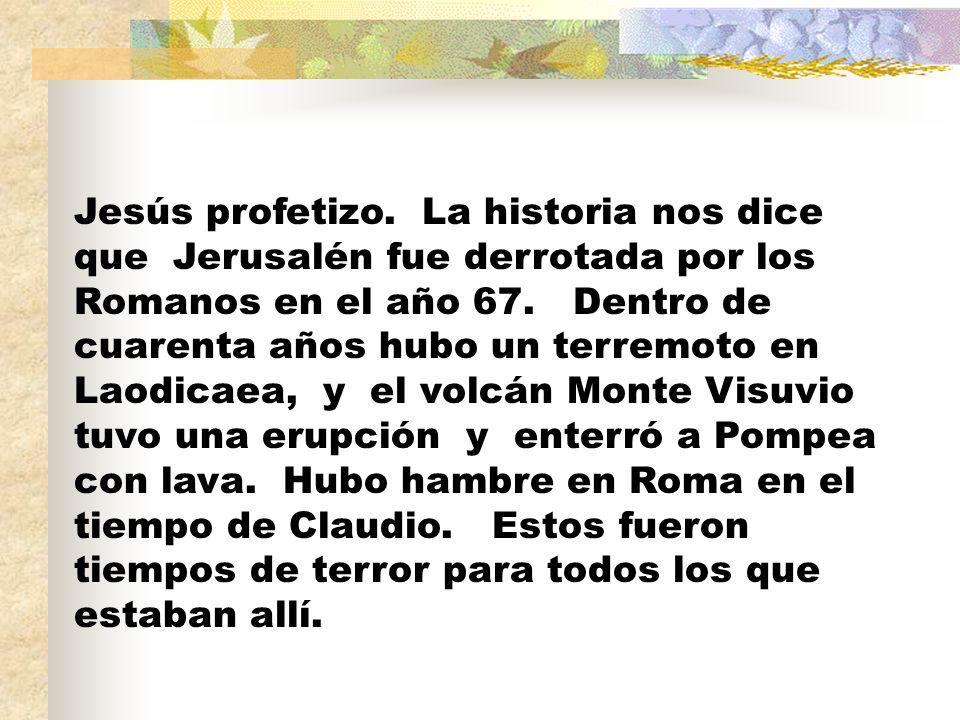 Jesús profetizo. La historia nos dice que Jerusalén fue derrotada por los Romanos en el año 67.