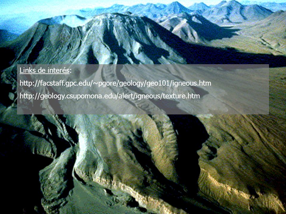 Links de interés: http://facstaff.gpc.edu/~pgore/geology/geo101/igneous.htm.