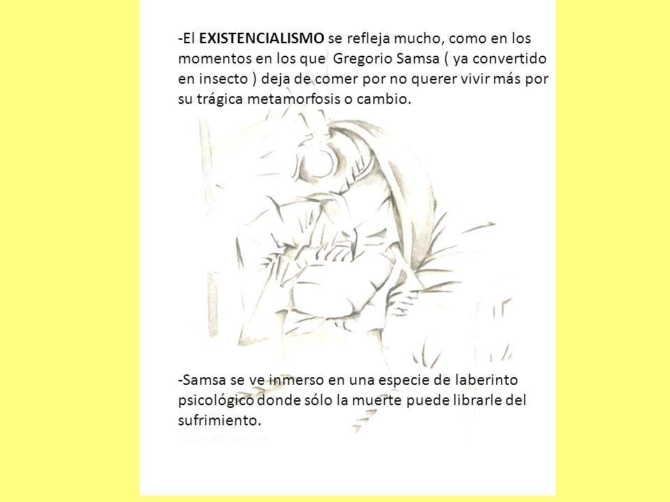 El EXISTENCIALISMO se refleja mucho, como en los momentos en los que Gregorio Samsa ( ya convertido en insecto ) deja de comer por no querer vivir más por su trágica metamorfosis o cambio.