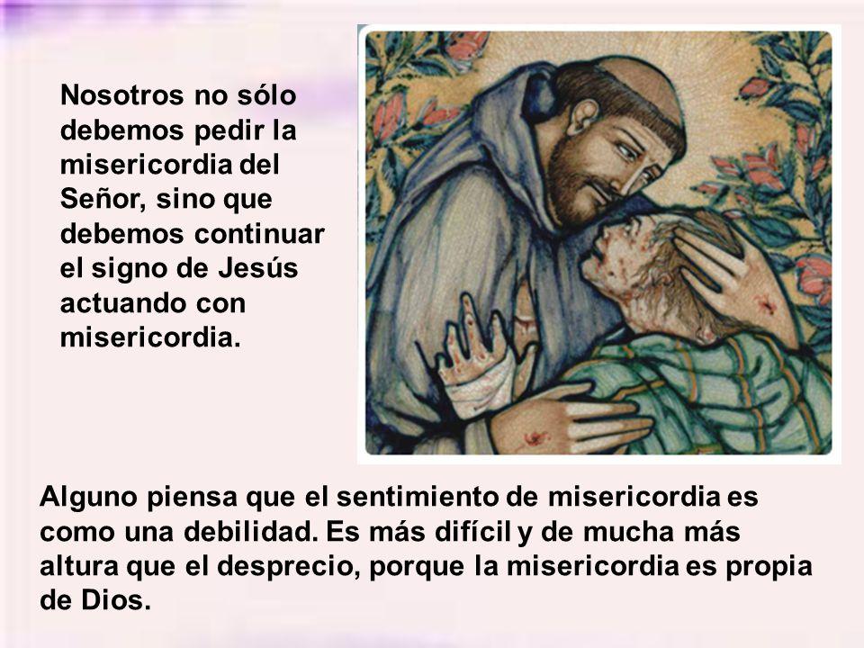 Nosotros no sólo debemos pedir la misericordia del Señor, sino que debemos continuar el signo de Jesús actuando con misericordia.