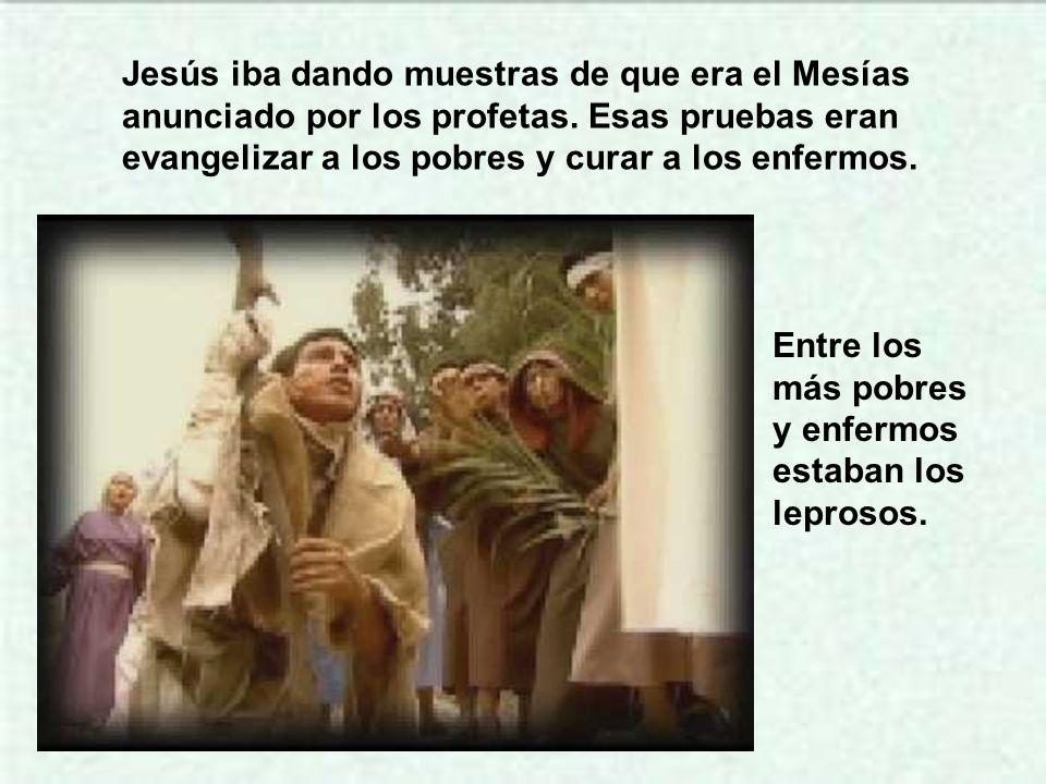 Jesús iba dando muestras de que era el Mesías anunciado por los profetas. Esas pruebas eran evangelizar a los pobres y curar a los enfermos.