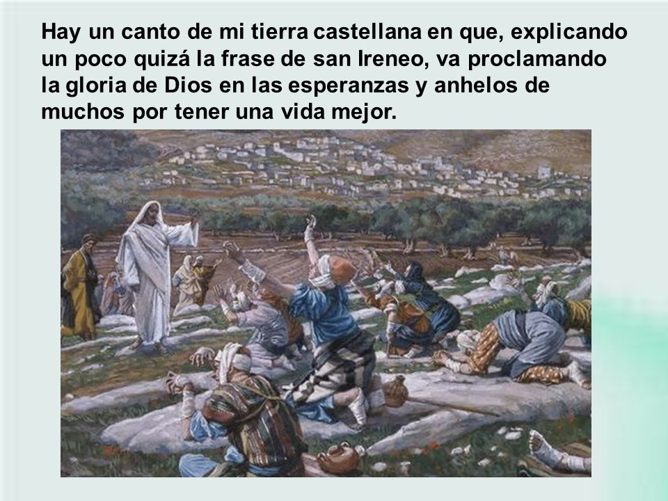 Hay un canto de mi tierra castellana en que, explicando un poco quizá la frase de san Ireneo, va proclamando la gloria de Dios en las esperanzas y anhelos de muchos por tener una vida mejor.