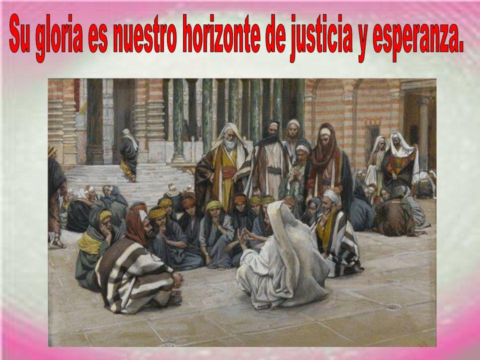 Su gloria es nuestro horizonte de justicia y esperanza.
