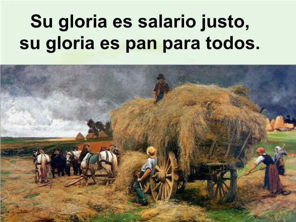 Su gloria es salario justo, su gloria es pan para todos.