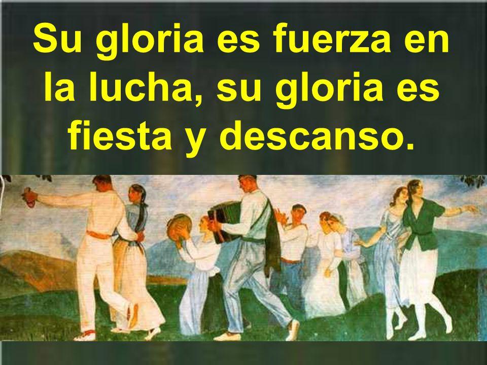 Su gloria es fuerza en la lucha, su gloria es fiesta y descanso.
