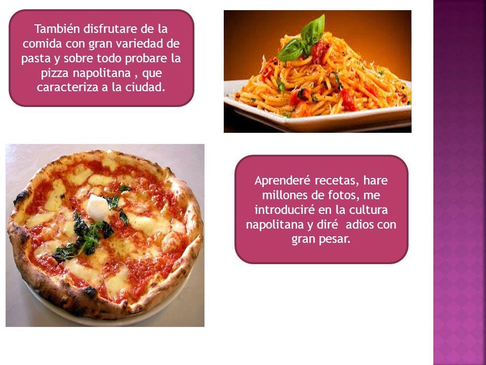 También disfrutare de la comida con gran variedad de pasta y sobre todo probare la pizza napolitana , que caracteriza a la ciudad.