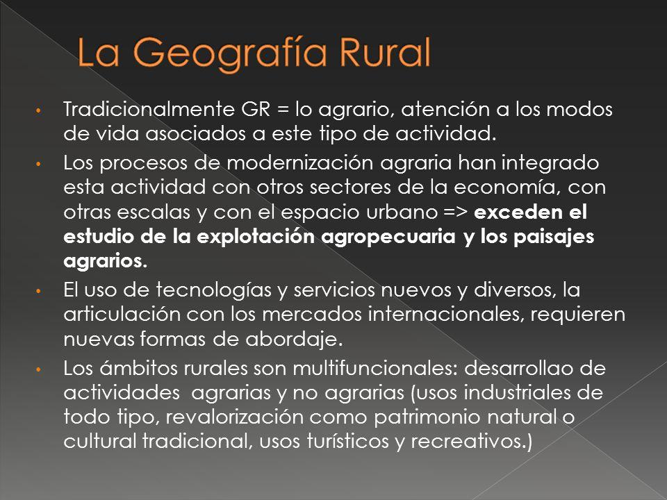 La Geografía Rural Tradicionalmente GR = lo agrario, atención a los modos de vida asociados a este tipo de actividad.