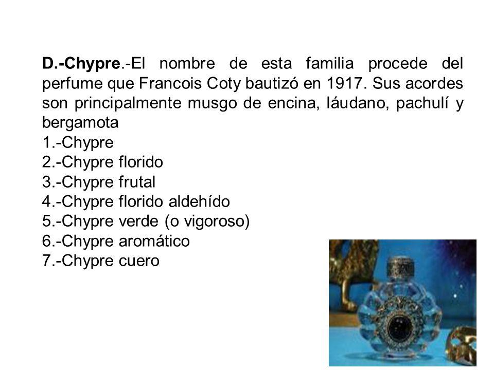 D.-Chypre.-El nombre de esta familia procede del perfume que Francois Coty bautizó en 1917. Sus acordes son principalmente musgo de encina, láudano, pachulí y bergamota