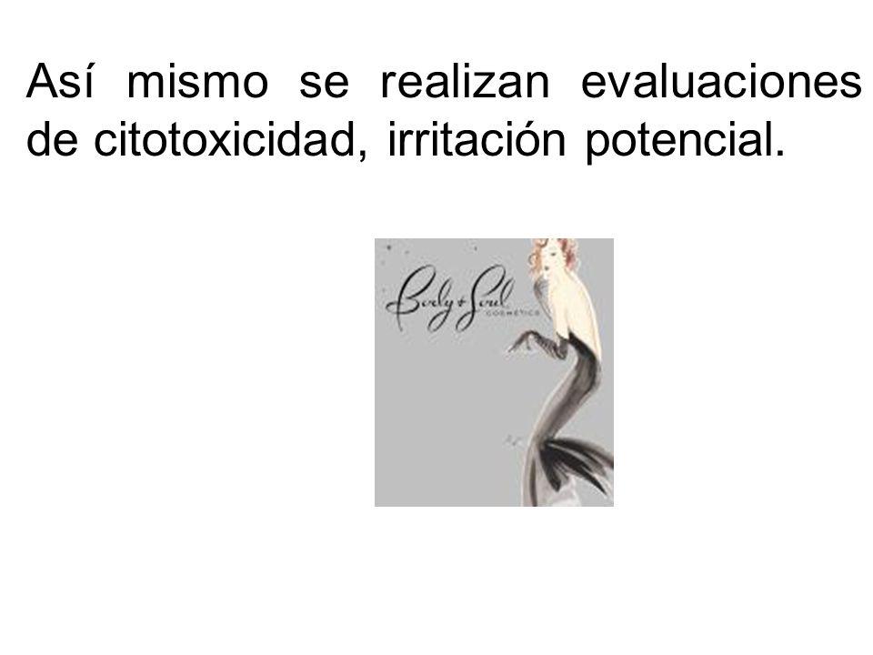Así mismo se realizan evaluaciones de citotoxicidad, irritación potencial.