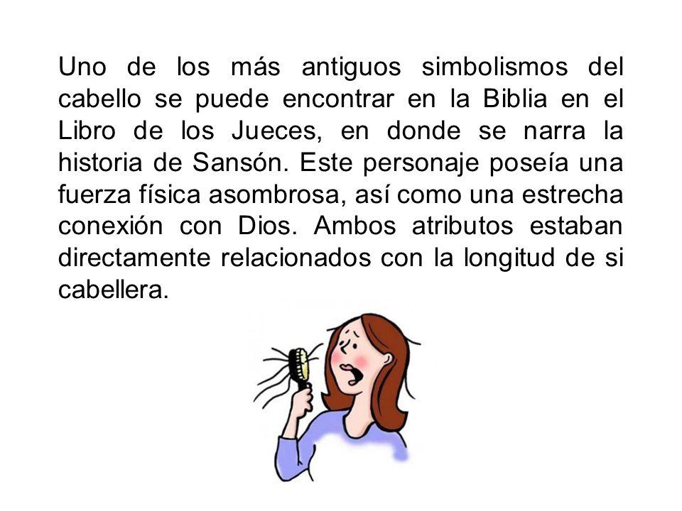 Uno de los más antiguos simbolismos del cabello se puede encontrar en la Biblia en el Libro de los Jueces, en donde se narra la historia de Sansón.